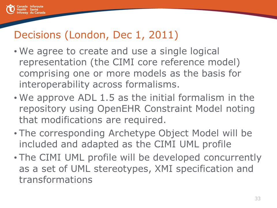 33 Decisions (London, Dec 1, 2011) We agree to create and use a single logical representation (the CIMI core reference model) comprising one or more m