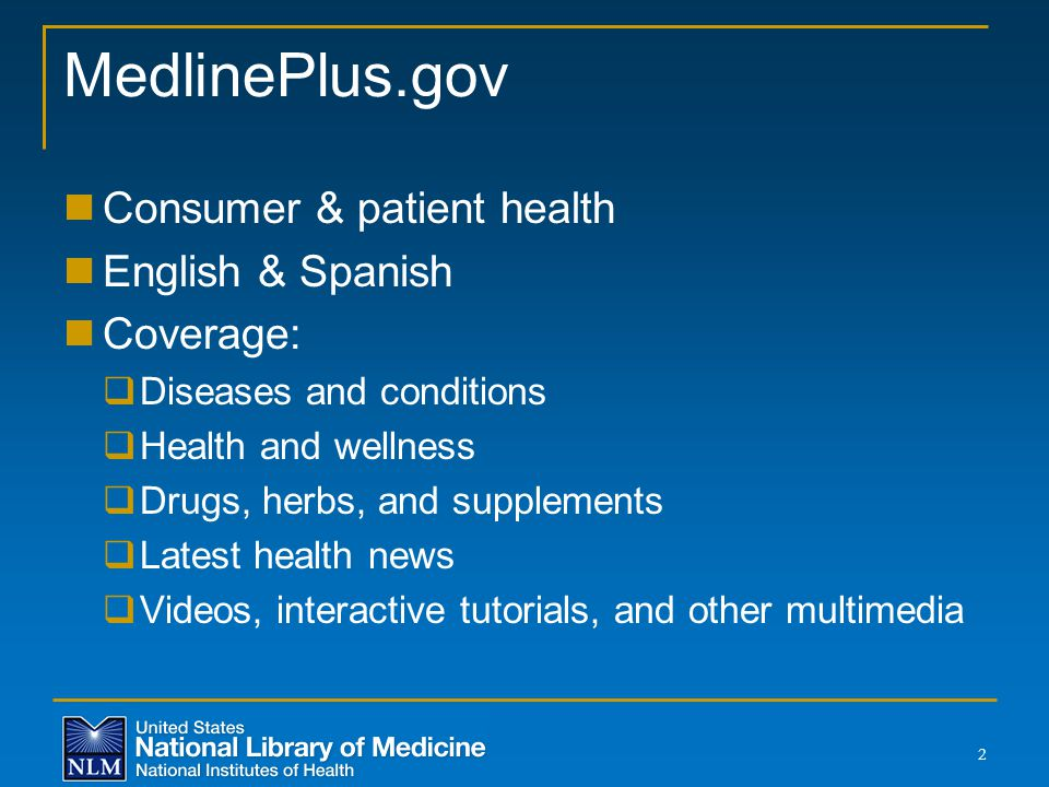MedlinePlus.gov Consumer & patient health English & Spanish Coverage:  Diseases and conditions  Health and wellness  Drugs, herbs, and supplements