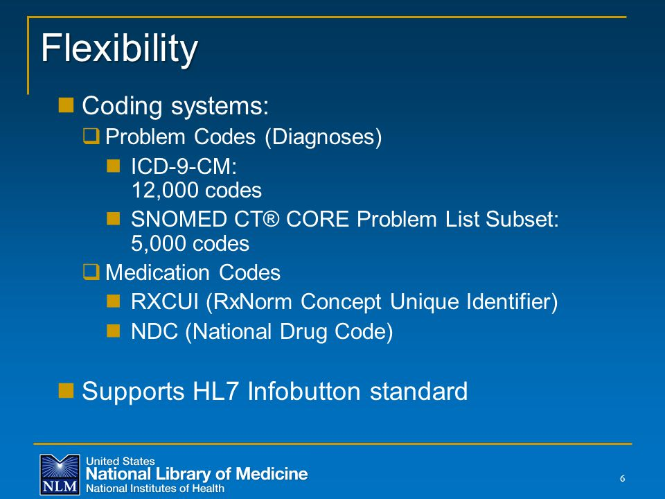 Flexibility Coding systems:  Problem Codes (Diagnoses) ICD-9-CM: 12,000 codes SNOMED CT® CORE Problem List Subset: 5,000 codes  Medication Codes RXC