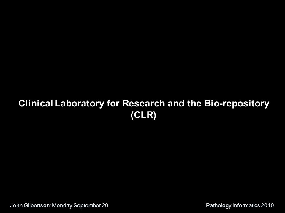 John Gilbertson: Monday September 20Pathology Informatics 2010 Clinical Laboratory for Research and the Bio-repository (CLR)