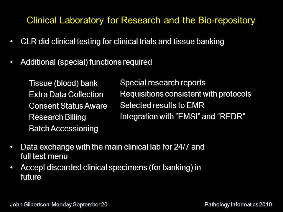 John Gilbertson: Monday September 20Pathology Informatics 2010 Clinical Laboratory for Research and the Bio-repository CLR did clinical testing for clinical trials and tissue banking Additional (special) functions required Data exchange with the main clinical lab for 24/7 and full test menu Accept discarded clinical specimens (for banking) in future Tissue (blood) bank Extra Data Collection Consent Status Aware Research Billing Batch Accessioning Special research reports Requisitions consistent with protocols Selected results to EMR Integration with EMSI and RFDR