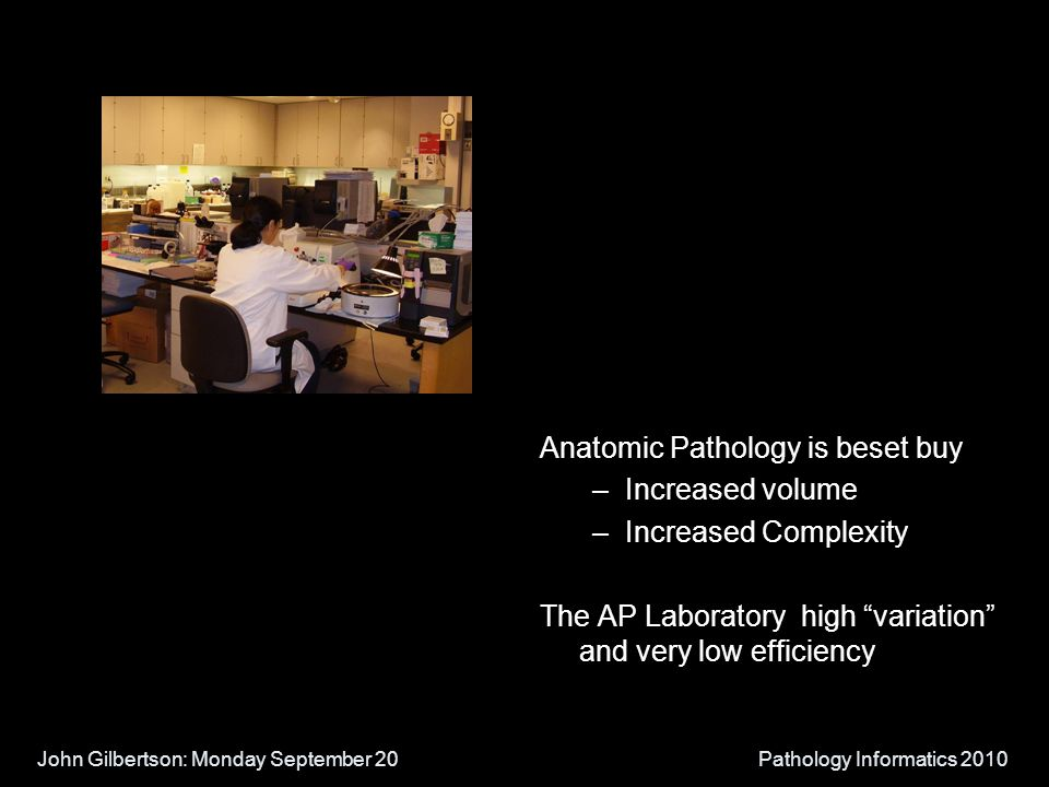 John Gilbertson: Monday September 20Pathology Informatics 2010 Anatomic Pathology is beset buy –Increased volume –Increased Complexity The AP Laboratory high variation and very low efficiency