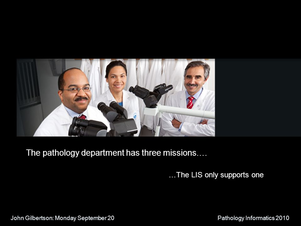 John Gilbertson: Monday September 20Pathology Informatics 2010 The pathology department has three missions…. …The LIS only supports one