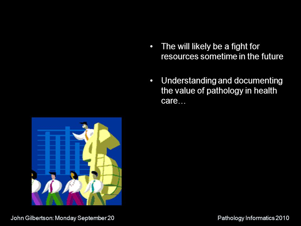 John Gilbertson: Monday September 20Pathology Informatics 2010 The will likely be a fight for resources sometime in the future Understanding and documenting the value of pathology in health care…
