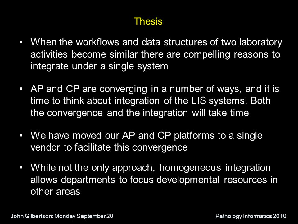 John Gilbertson: Monday September 20Pathology Informatics 2010 Thesis When the workflows and data structures of two laboratory activities become similar there are compelling reasons to integrate under a single system AP and CP are converging in a number of ways, and it is time to think about integration of the LIS systems.