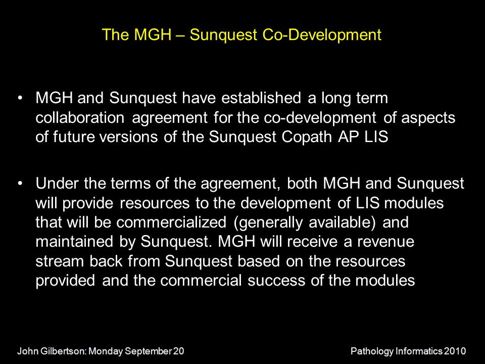 John Gilbertson: Monday September 20Pathology Informatics 2010 The MGH – Sunquest Co-Development MGH and Sunquest have established a long term collaboration agreement for the co-development of aspects of future versions of the Sunquest Copath AP LIS Under the terms of the agreement, both MGH and Sunquest will provide resources to the development of LIS modules that will be commercialized (generally available) and maintained by Sunquest.