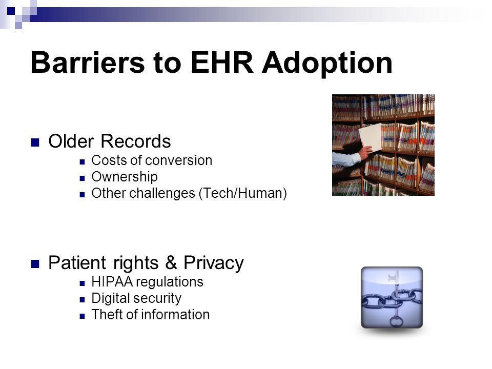 Barriers to EHR Adoption Older Records Costs of conversion Ownership Other challenges (Tech/Human) Patient rights & Privacy HIPAA regulations Digital