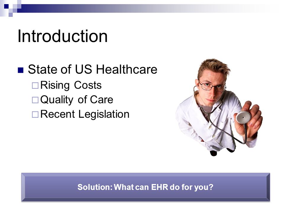 Introduction State of US Healthcare  Rising Costs  Quality of Care  Recent Legislation Solution: What can EHR do for you?