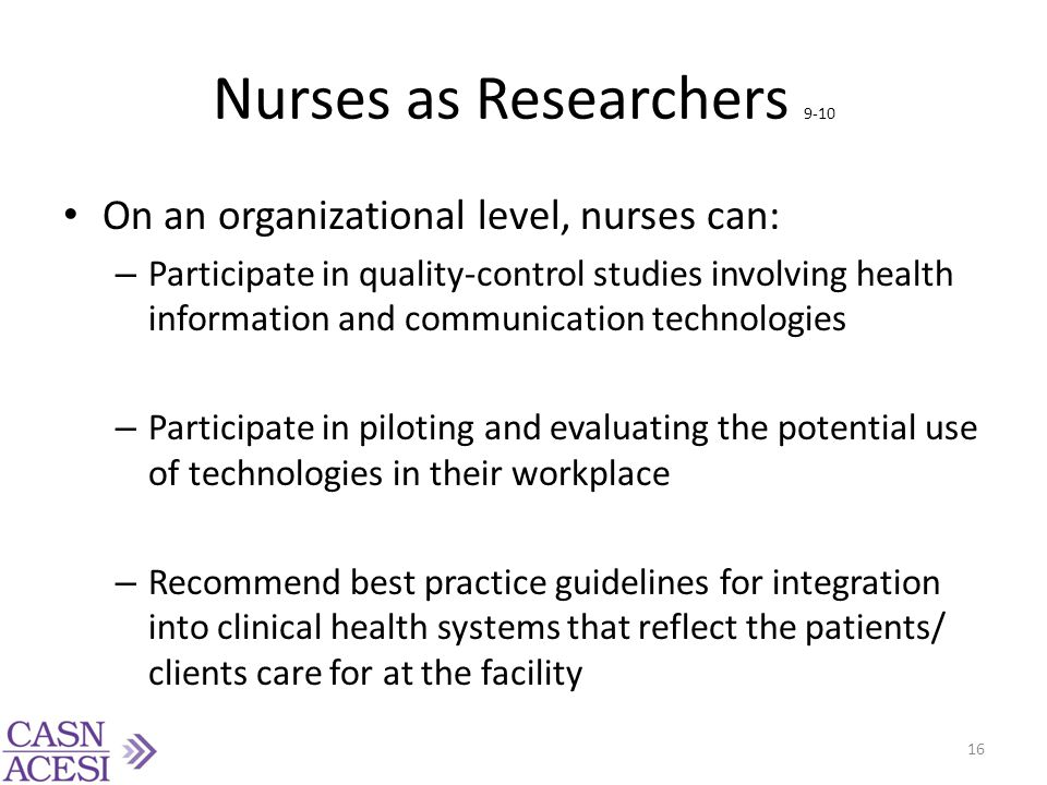 Nurses as Researchers 9-10 On an organizational level, nurses can: – Participate in quality-control studies involving health information and communica