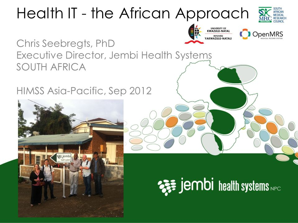 Health IT - the African Approach Chris Seebregts, PhD Executive Director, Jembi Health Systems SOUTH AFRICA HIMSS Asia-Pacific, Sep 2012