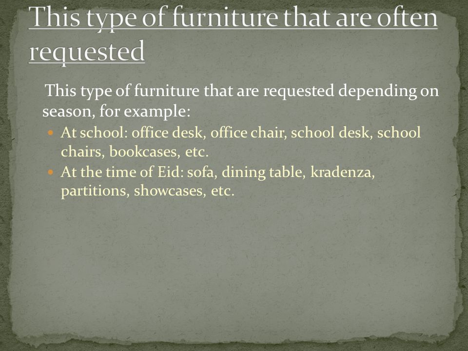 This type of furniture that are requested depending on season, for example: At school: office desk, office chair, school desk, school chairs, bookcases, etc.