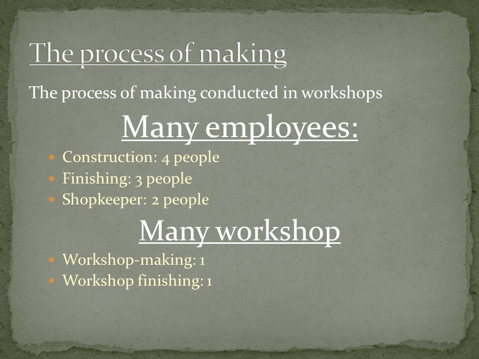 The process of making conducted in workshops Many employees: Construction: 4 people Finishing: 3 people Shopkeeper: 2 people Many workshop Workshop-making: 1 Workshop finishing: 1