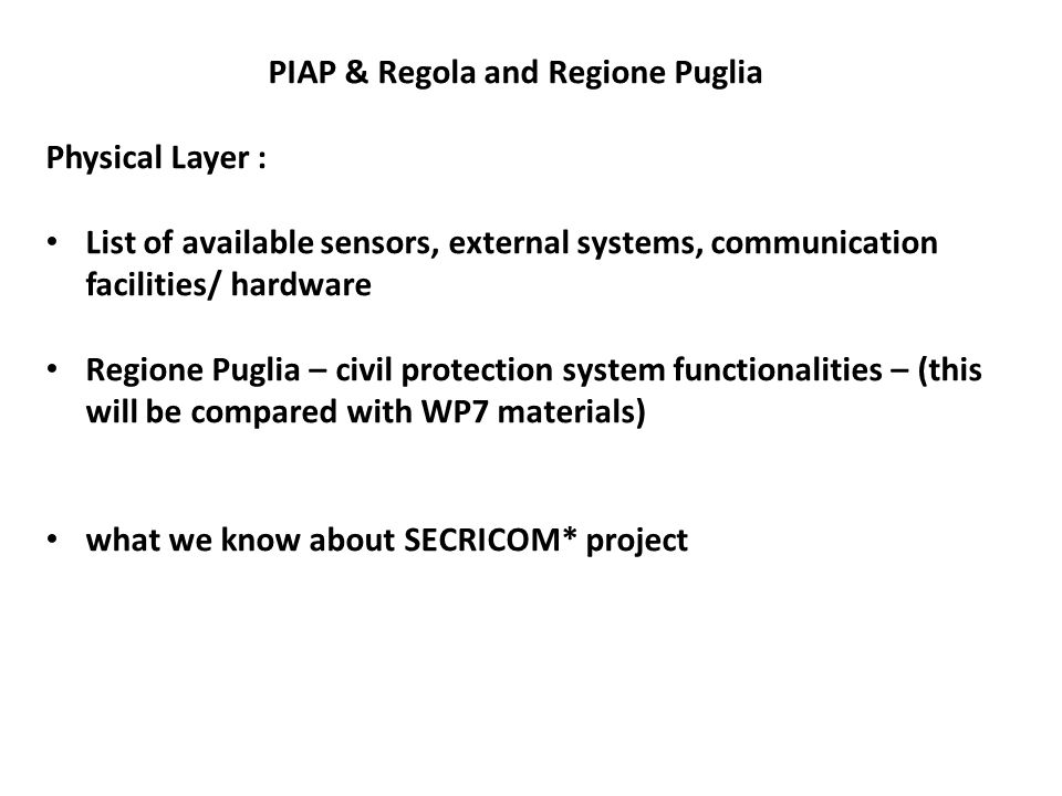 PIAP & Regola and Regione Puglia Physical Layer : List of available sensors, external systems, communication facilities/ hardware Regione Puglia – civil protection system functionalities – (this will be compared with WP7 materials) what we know about SECRICOM* project