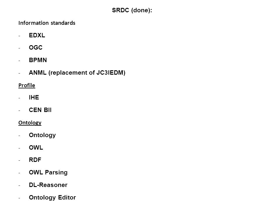 SRDC (done): Information standards - EDXL - OGC - BPMN - ANML (replacement of JC3IEDM) Profile - IHE - CEN BII Ontology - Ontology - OWL - RDF - OWL P