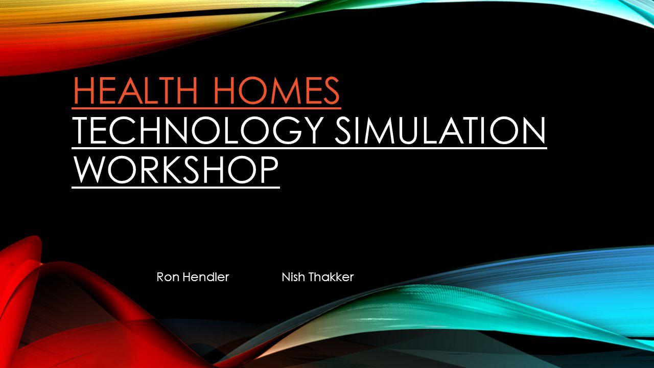 HEALTH HOMES HEALTH HOMES TECHNOLOGY SIMULATION WORKSHOP Ron HendlerNish Thakker