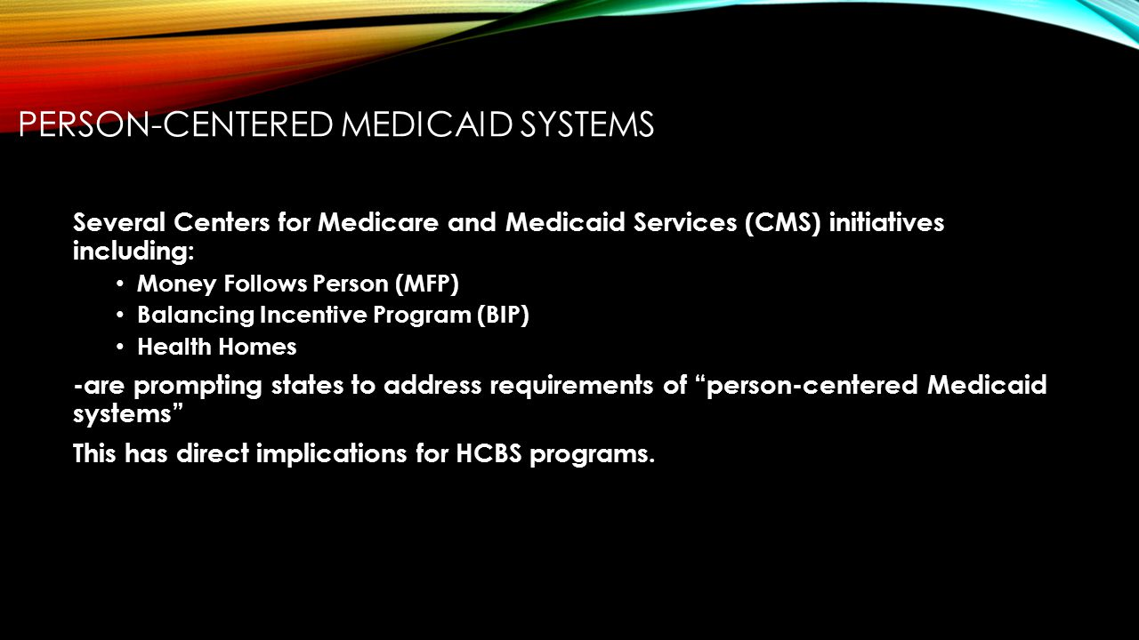 PERSON-CENTERED MEDICAID SYSTEMS Several Centers for Medicare and Medicaid Services (CMS) initiatives including: Money Follows Person (MFP) Balancing Incentive Program (BIP) Health Homes -are prompting states to address requirements of person-centered Medicaid systems This has direct implications for HCBS programs.