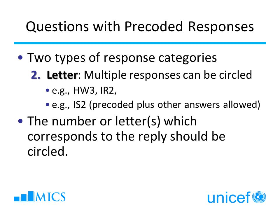 Questions with Precoded Responses Two types of response categories 2.Letter 2.Letter: Multiple responses can be circled e.g., HW3, IR2, e.g., IS2 (precoded plus other answers allowed) The number or letter(s) which corresponds to the reply should be circled.