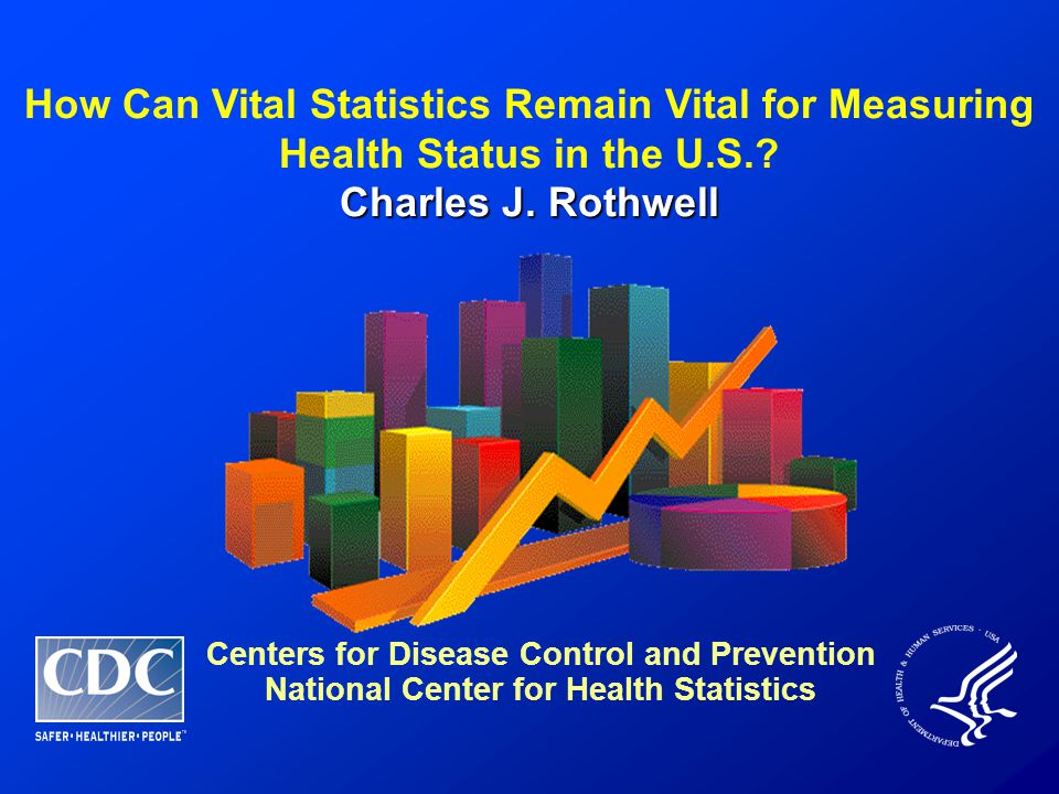 How Can Vital Statistics Remain Vital for Measuring Health Status in the U.S.? Charles J. Rothwell Centers for Disease Control and Prevention National