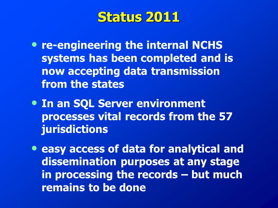 Status 2011 re-engineering the internal NCHS systems has been completed and is now accepting data transmission from the states In an SQL Server enviro