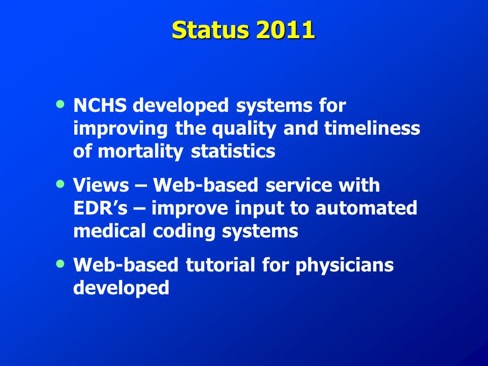 Status 2011 NCHS developed systems for improving the quality and timeliness of mortality statistics Views – Web-based service with EDR's – improve inp