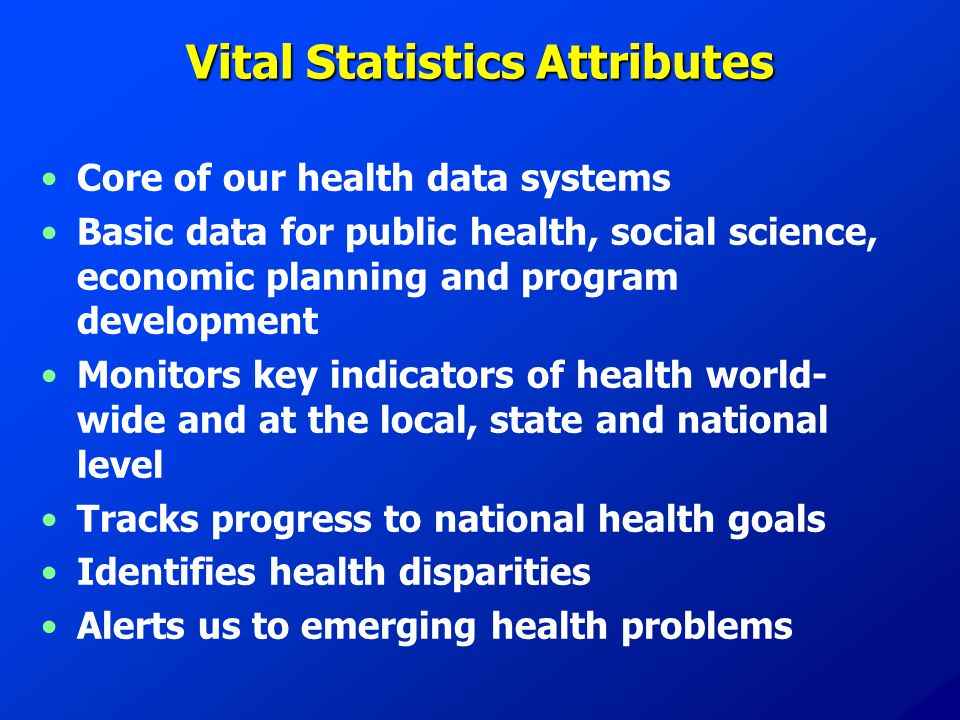 Vital Statistics Attributes Core of our health data systems Basic data for public health, social science, economic planning and program development Mo