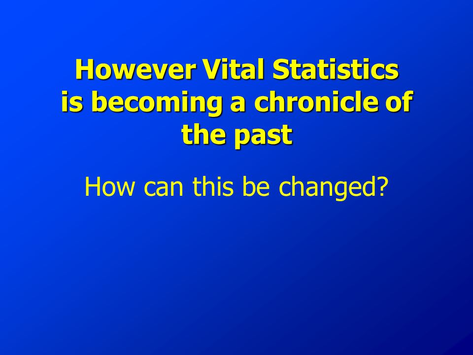 However Vital Statistics is becoming a chronicle of the past How can this be changed?