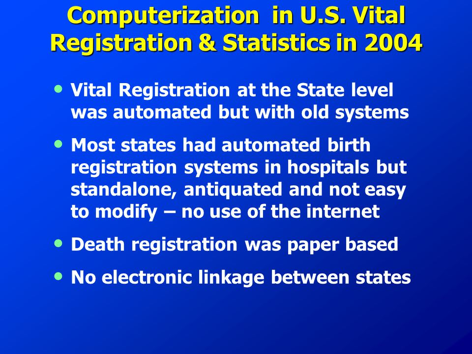 Computerization in U.S. Vital Registration & Statistics in 2004 Vital Registration at the State level was automated but with old systems Most states h