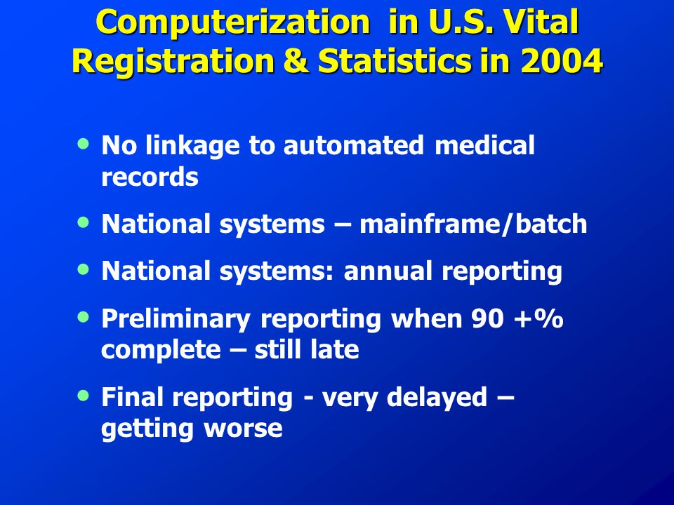 Computerization in U.S. Vital Registration & Statistics in 2004 No linkage to automated medical records National systems – mainframe/batch National sy
