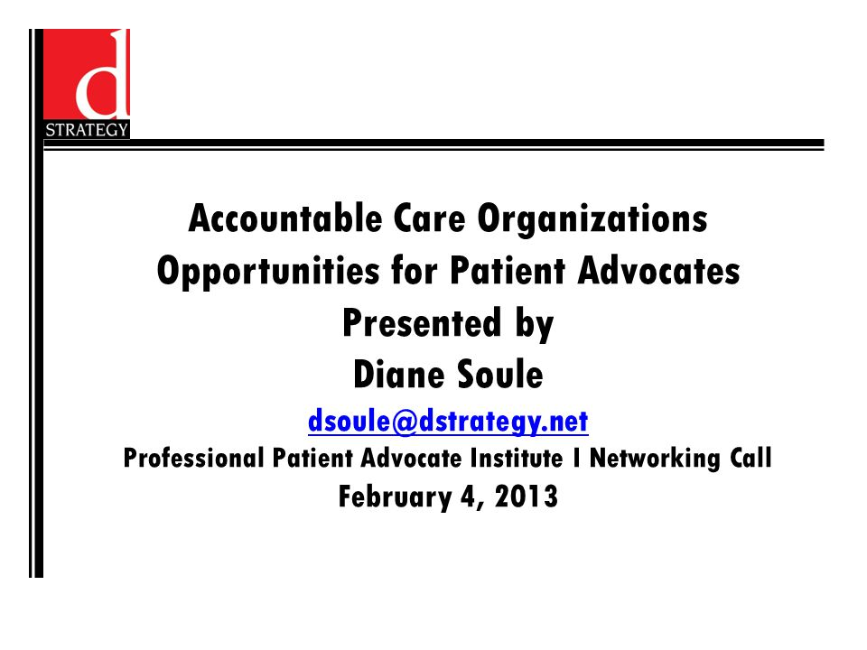 Accountable Care Organizations Opportunities for Patient Advocates Presented by Diane Soule dsoule@dstrategy.net Professional Patient Advocate Institute I Networking Call February 4, 2013 dsoule@dstrategy.net
