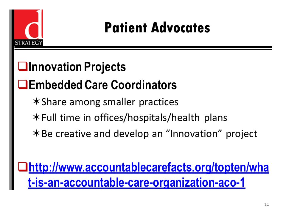 Patient Advocates  Innovation Projects  Embedded Care Coordinators  Share among smaller practices  Full time in offices/hospitals/health plans  Be creative and develop an Innovation project    t-is-an-accountable-care-organization-aco-1   t-is-an-accountable-care-organization-aco-1 11