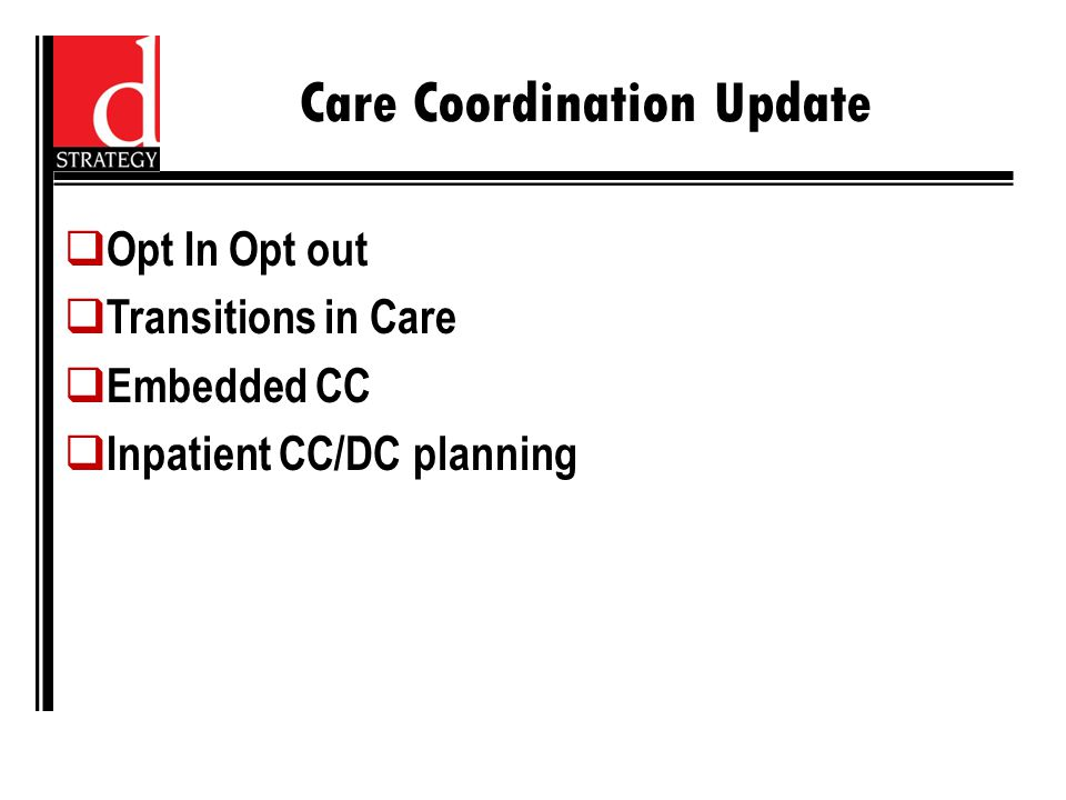Care Coordination Update  Opt In Opt out  Transitions in Care  Embedded CC  Inpatient CC/DC planning
