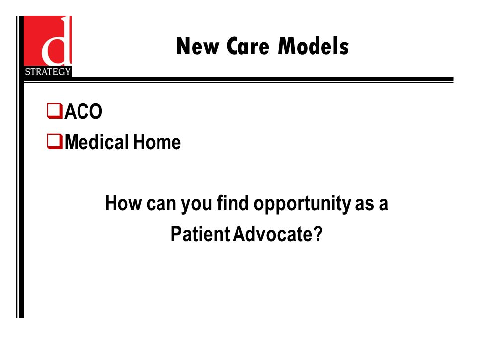 New Care Models  ACO  Medical Home How can you find opportunity as a Patient Advocate?