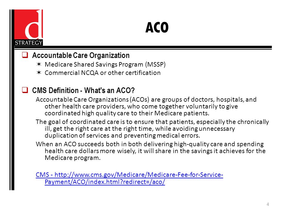 ACO  Accountable Care Organization  Medicare Shared Savings Program (MSSP)  Commercial NCQA or other certification  CMS Definition - What s an ACO.