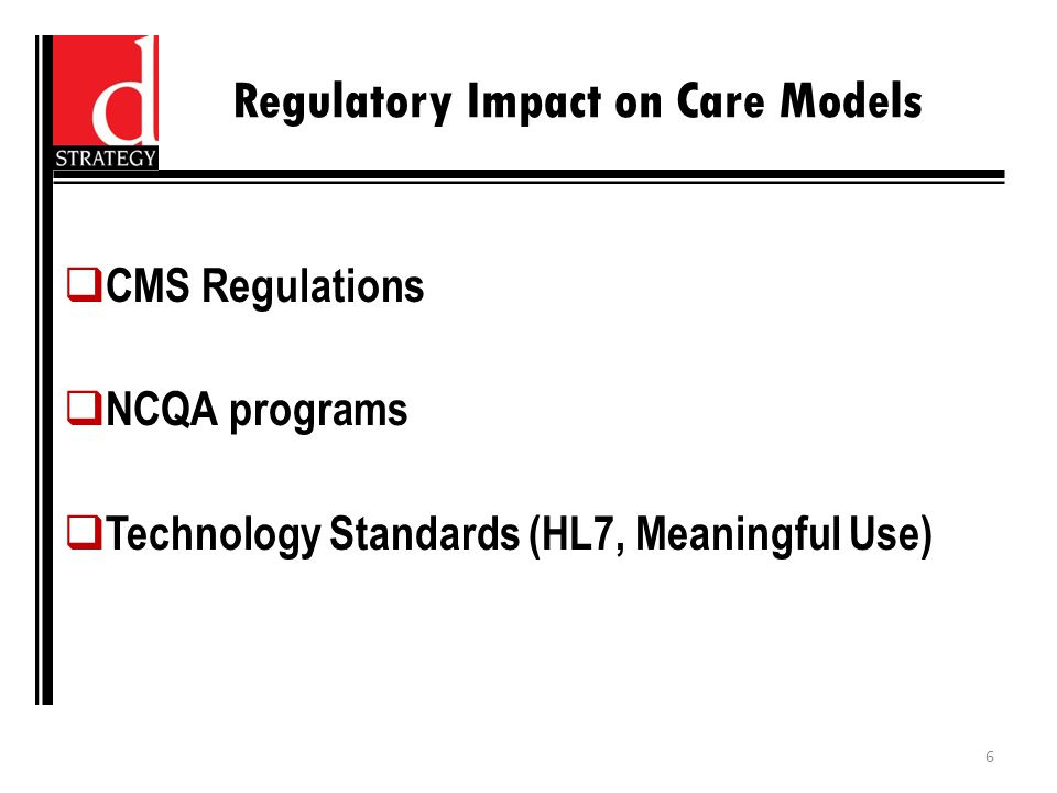 Regulatory Impact on Care Models  CMS Regulations  NCQA programs  Technology Standards (HL7, Meaningful Use) 6