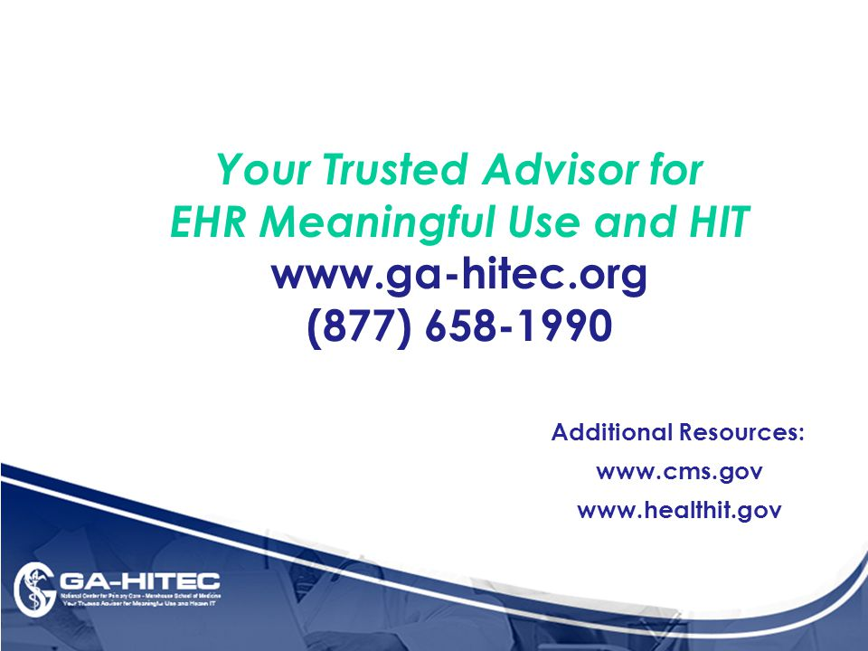 Your Trusted Advisor for EHR Meaningful Use and HIT www.ga-hitec.org (877) 658-1990 Additional Resources: www.cms.gov www.healthit.gov