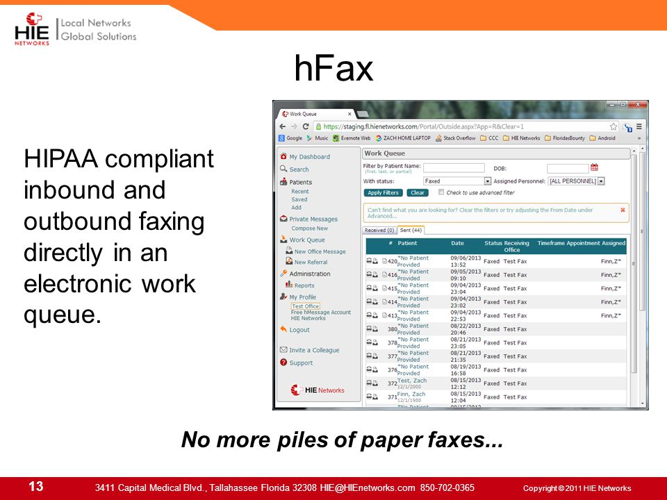 13 3411 Capital Medical Blvd., Tallahassee Florida 32308 HIE@HIEnetworks.com 850-702-0365 Copyright © 2011 HIE Networks hFax HIPAA compliant inbound and outbound faxing directly in an electronic work queue.
