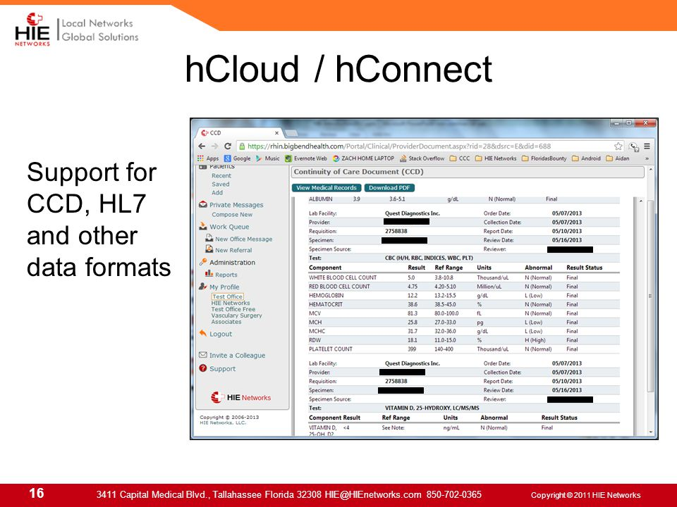16 3411 Capital Medical Blvd., Tallahassee Florida 32308 HIE@HIEnetworks.com 850-702-0365 Copyright © 2011 HIE Networks hCloud / hConnect Support for CCD, HL7 and other data formats
