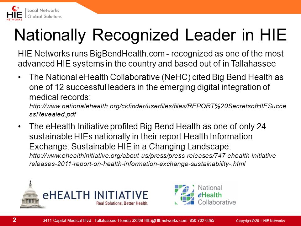 2 3411 Capital Medical Blvd., Tallahassee Florida 32308 HIE@HIEnetworks.com 850-702-0365 Copyright © 2011 HIE Networks HIE Networks runs BigBendHealth.com - recognized as one of the most advanced HIE systems in the country and based out of in Tallahassee The National eHealth Collaborative (NeHC) cited Big Bend Health as one of 12 successful leaders in the emerging digital integration of medical records: http://www.nationalehealth.org/ckfinder/userfiles/files/REPORT%20SecretsofHIESucce ssRevealed.pdf The eHealth Initiative profiled Big Bend Health as one of only 24 sustainable HIEs nationally in their report Health Information Exchange: Sustainable HIE in a Changing Landscape: http://www.ehealthinitiative.org/about-us/press/press-releases/747-ehealth-initiative- releases-2011-report-on-health-information-exchange-sustainability-.html Nationally Recognized Leader in HIE