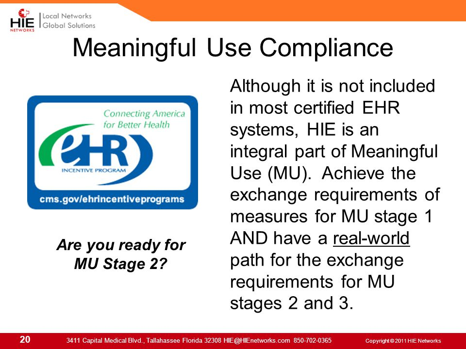 20 3411 Capital Medical Blvd., Tallahassee Florida 32308 HIE@HIEnetworks.com 850-702-0365 Copyright © 2011 HIE Networks Meaningful Use Compliance Are you ready for MU Stage 2.