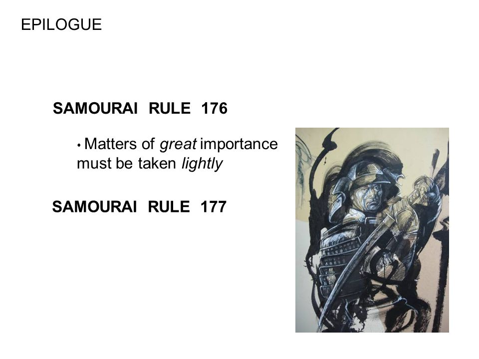 EPILOGUE SAMOURAI RULE 176 Matters of great importance must be taken lightly SAMOURAI RULE 177
