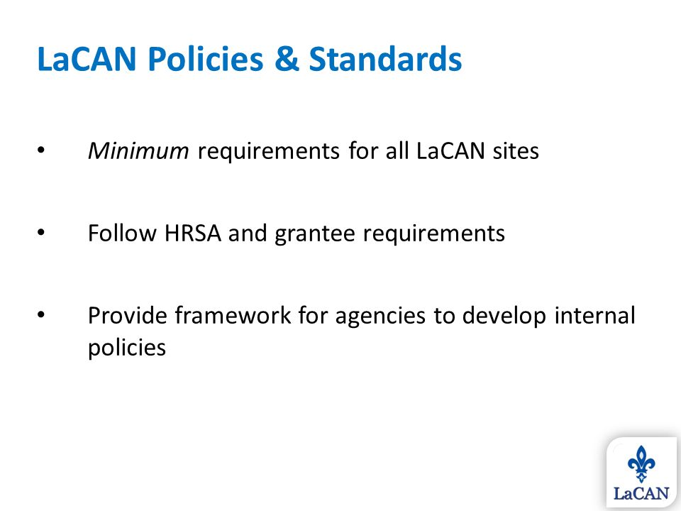 LaCAN Policies & Standards Minimum requirements for all LaCAN sites Follow HRSA and grantee requirements Provide framework for agencies to develop int