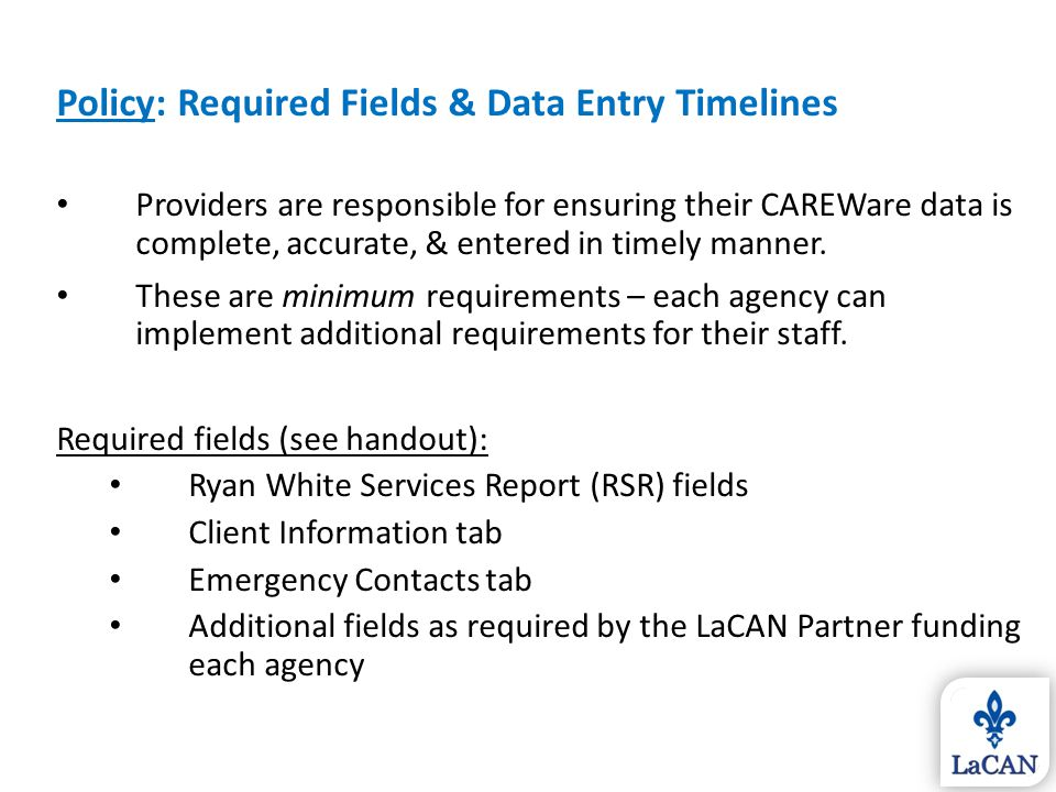 Policy: Required Fields & Data Entry Timelines Providers are responsible for ensuring their CAREWare data is complete, accurate, & entered in timely m