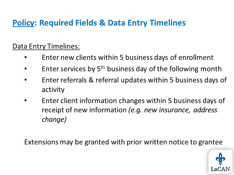Policy: Required Fields & Data Entry Timelines Data Entry Timelines: Enter new clients within 5 business days of enrollment Enter services by 5 th bus