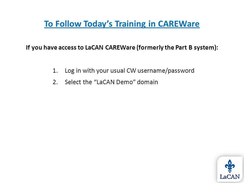 To Follow Today's Training in CAREWare If you have access to LaCAN CAREWare (formerly the Part B system): 1.Log in with your usual CW username/passwor