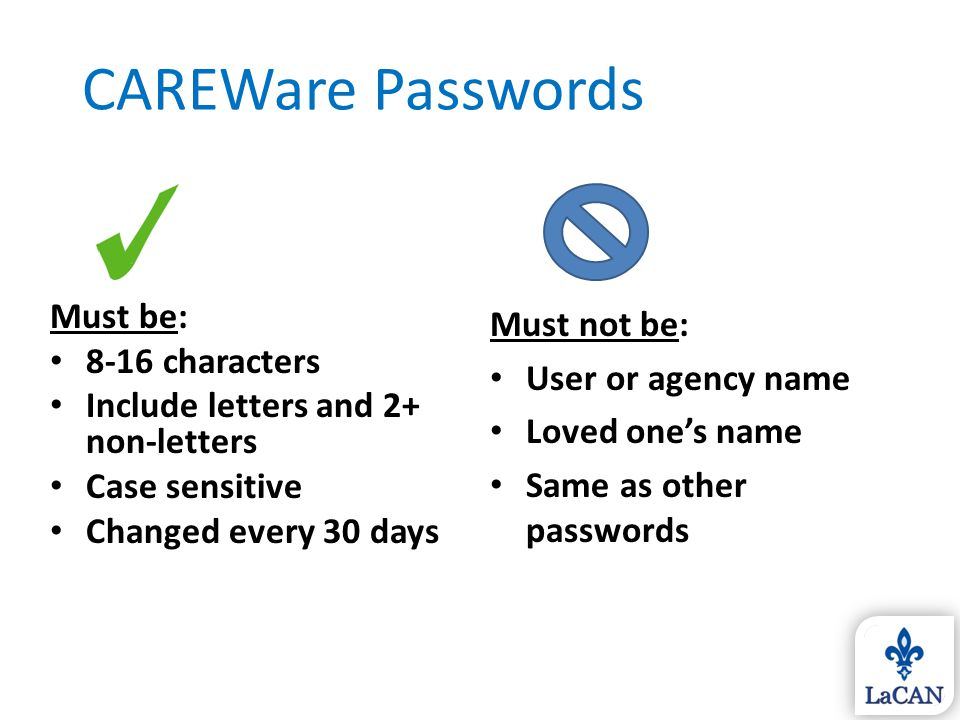 CAREWare Passwords Must not be: User or agency name Loved one's name Same as other passwords Must be: 8-16 characters Include letters and 2+ non-lette