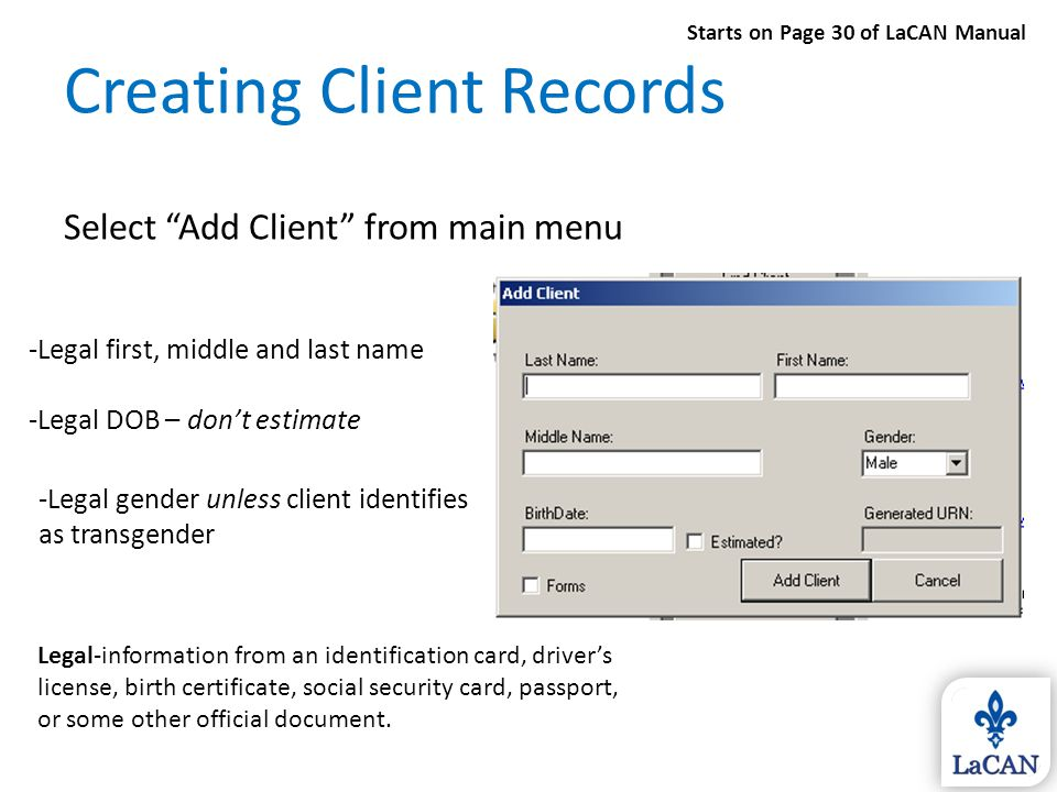"Creating Client Records Select ""Add Client"" from main menu -Legal first, middle and last name -Legal DOB – don't estimate -Legal gender unless client"