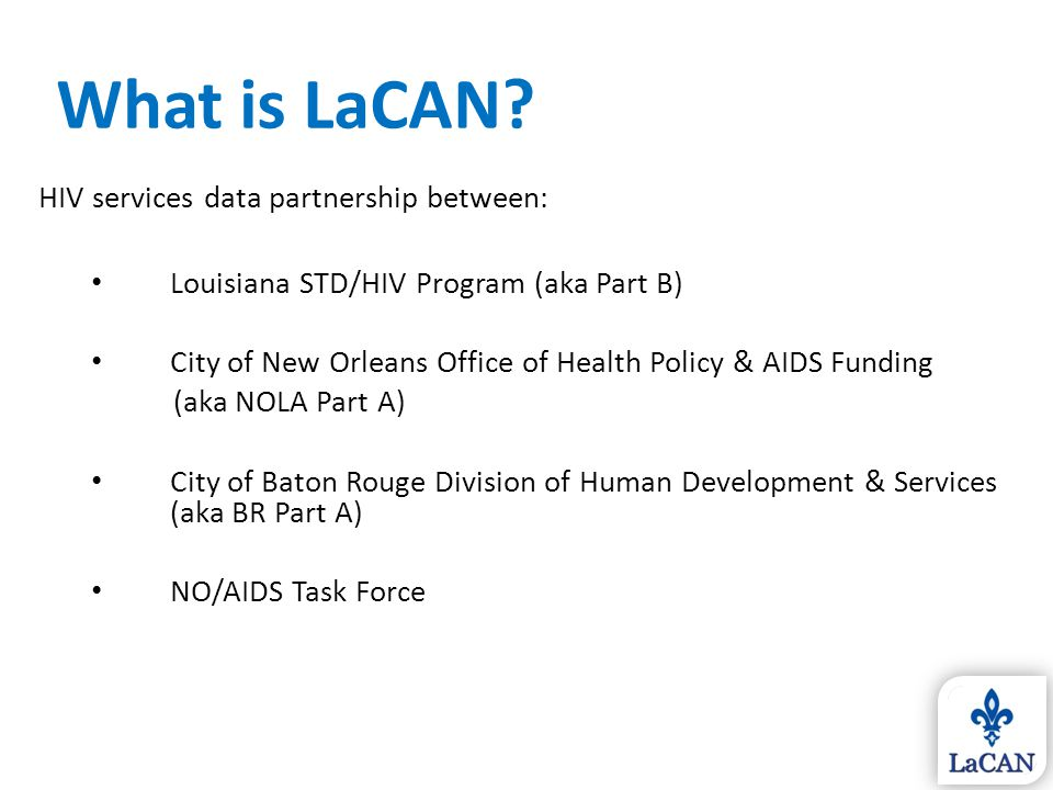 One CAREWare system for LA Ryan White Part A, Part B, & NO/AIDS Fully networked, all providers see real-time information Housed at Louisiana STD/HIV Program Uniform trainings & standards What is LaCAN?