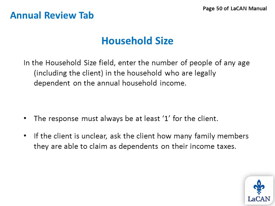 Household Size In the Household Size field, enter the number of people of any age (including the client) in the household who are legally dependent on