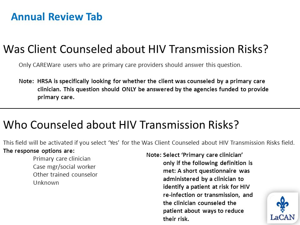 Was Client Counseled about HIV Transmission Risks? Only CAREWare users who are primary care providers should answer this question. Note: HRSA is speci