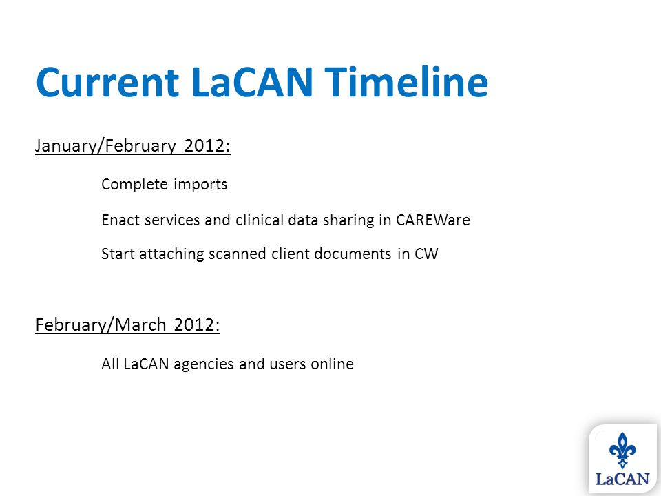 LaCAN User Resources Documents you are getting today: 1.LaCAN User Manual & Policies 2.New User Forms 3.LaCAN Partner Designations (who to contact first) Resources being developed: 1.LaCAN website with all documents & web trainings 2.LaCAN Data Quality Management Manual 3.Online HIPAA & data security training for new users